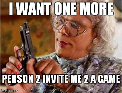 Madea Gun |  I WANT ONE MORE; PERSON 2 INVITE ME 2 A GAME | image tagged in madea gun | made w/ Imgflip meme maker