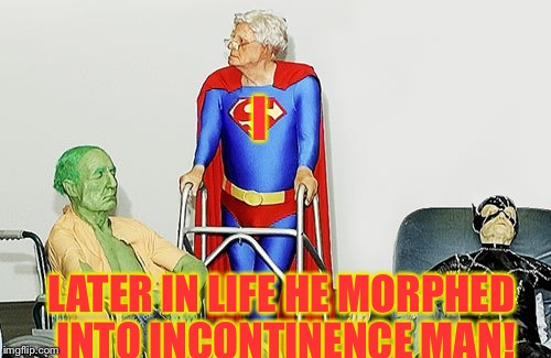 I LATER IN LIFE HE MORPHED INTO INCONTINENCE MAN! | made w/ Imgflip meme maker
