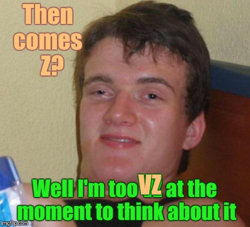 10 Guy Meme | Then  comes     Z? Well I'm too VZ at the moment to think about it VZ | image tagged in memes,10 guy | made w/ Imgflip meme maker