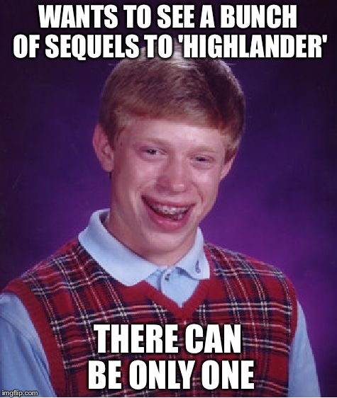 Bad Luck Brian Meme | WANTS TO SEE A BUNCH OF SEQUELS TO 'HIGHLANDER' THERE CAN BE ONLY ONE | image tagged in memes,bad luck brian | made w/ Imgflip meme maker