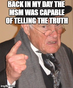 Back In My Day Meme | BACK IN MY DAY THE MSM WAS CAPABLE OF TELLING THE TRUTH | image tagged in memes,back in my day | made w/ Imgflip meme maker