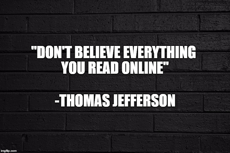 "Said the Founding Fathers | ""DON'T BELIEVE EVERYTHING YOU READ ONLINE"" -THOMAS JEFFERSON 