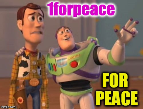 Wishing peace for all... |  1forpeace; FOR PEACE | image tagged in memes,x x everywhere,buzz lightyear,woody,give peace a chance,peace | made w/ Imgflip meme maker