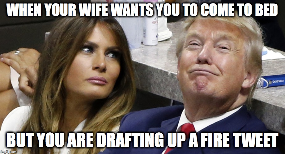 Trump Tweet | WHEN YOUR WIFE WANTS YOU TO COME TO BED BUT YOU ARE DRAFTING UP A FIRE TWEET | image tagged in trump,donald trump,make america great again,maga,tweet | made w/ Imgflip meme maker