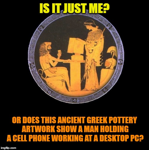 Evidence of Ancient Aliens? | IS IT JUST ME? OR DOES THIS ANCIENT GREEK POTTERY ARTWORK SHOW A MAN HOLDING A CELL PHONE WORKING AT A DESKTOP PC? | image tagged in funny memes,weird stuff,wmp,ancient aliens,ancient greece | made w/ Imgflip meme maker