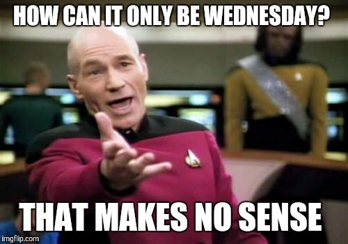 When I woke up this morning  | HOW CAN IT ONLY BE WEDNESDAY? THAT MAKES NO SENSE | image tagged in memes,picard wtf | made w/ Imgflip meme maker