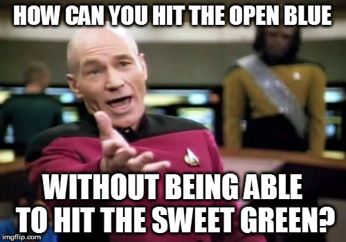 Picard Wtf Meme | HOW CAN YOU HIT THE OPEN BLUE WITHOUT BEING ABLE TO HIT THE SWEET GREEN? | image tagged in memes,picard wtf | made w/ Imgflip meme maker