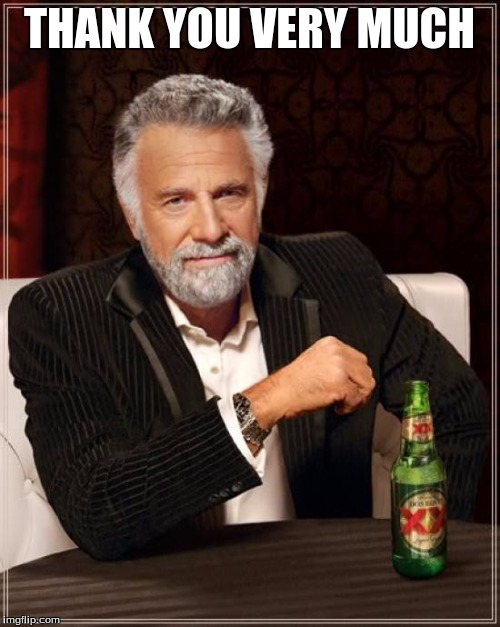 The Most Interesting Man In The World Meme | THANK YOU VERY MUCH | image tagged in memes,the most interesting man in the world | made w/ Imgflip meme maker