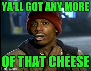 Y'all Got Any More Of That Meme | YA'LL GOT ANY MORE OF THAT CHEESE | image tagged in memes,yall got any more of | made w/ Imgflip meme maker