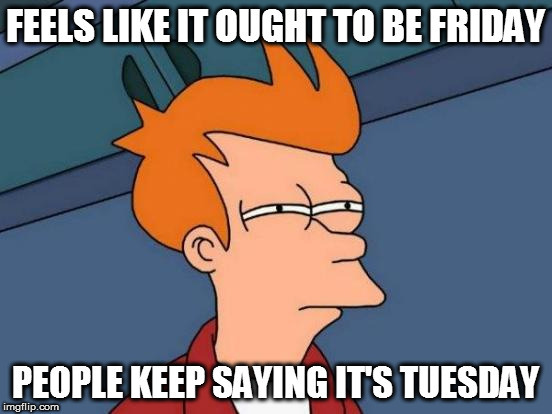 Futurama Fry Meme | FEELS LIKE IT OUGHT TO BE FRIDAY PEOPLE KEEP SAYING IT'S TUESDAY | image tagged in memes,futurama fry | made w/ Imgflip meme maker
