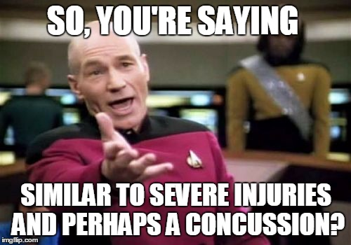 Picard Wtf Meme | SO, YOU'RE SAYING SIMILAR TO SEVERE INJURIES AND PERHAPS A CONCUSSION? | image tagged in memes,picard wtf | made w/ Imgflip meme maker