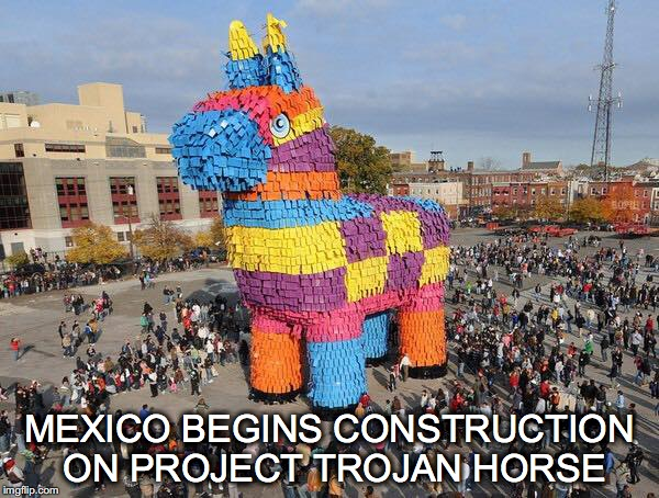 In response to the wall... | MEXICO BEGINS CONSTRUCTION ON PROJECT TROJAN HORSE | image tagged in trump wall,pinata,mexico's response to the wall,trojan horse | made w/ Imgflip meme maker