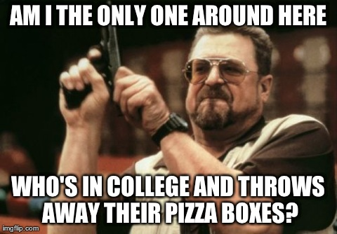 Am I The Only One Around Here Meme | AM I THE ONLY ONE AROUND HERE WHO'S IN COLLEGE AND THROWS AWAY THEIR PIZZA BOXES? | image tagged in memes,am i the only one around here,funny | made w/ Imgflip meme maker