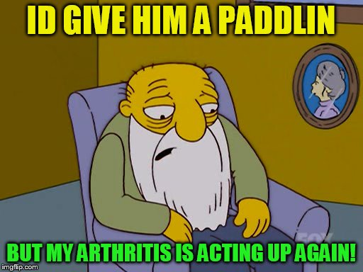 ID GIVE HIM A PADDLIN BUT MY ARTHRITIS IS ACTING UP AGAIN! | made w/ Imgflip meme maker