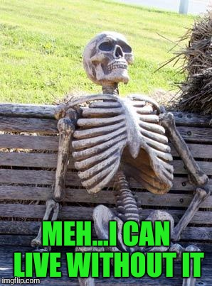 Waiting Skeleton Meme | MEH...I CAN LIVE WITHOUT IT | image tagged in memes,waiting skeleton | made w/ Imgflip meme maker