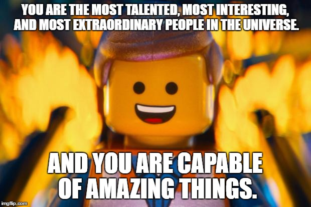 lego movie emmet |  YOU ARE THE MOST TALENTED, MOST INTERESTING, AND MOST EXTRAORDINARY PEOPLE IN THE UNIVERSE. AND YOU ARE CAPABLE OF AMAZING THINGS. | image tagged in lego movie emmet | made w/ Imgflip meme maker