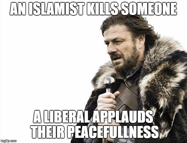 Brace Yourselves X is Coming Meme | AN ISLAMIST KILLS SOMEONE A LIBERAL APPLAUDS THEIR PEACEFULLNESS | image tagged in memes,brace yourselves x is coming | made w/ Imgflip meme maker