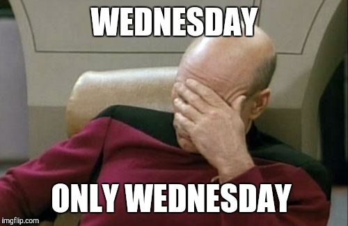 Captain Picard Facepalm Meme | WEDNESDAY ONLY WEDNESDAY | image tagged in memes,captain picard facepalm | made w/ Imgflip meme maker