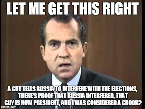 Richard Nixon - Laugh In |  LET ME GET THIS RIGHT; A GUY TELLS RUSSIA TO INTERFERE WITH THE ELECTIONS, THERE'S PROOF THAT RUSSIA INTERFERED, THAT GUY IS NOW PRESIDENT, AND I WAS CONSIDERED A CROOK? | image tagged in richard nixon - laugh in | made w/ Imgflip meme maker