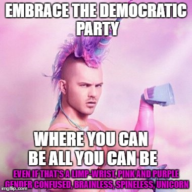 Unicorn MAN Meme | EMBRACE THE DEMOCRATIC PARTY WHERE YOU CAN BE ALL YOU CAN BE EVEN IF THAT'S A LIMP-WRIST, PINK AND PURPLE GENDER CONFUSED, BRAINLESS, SPINEL | image tagged in memes,unicorn man | made w/ Imgflip meme maker