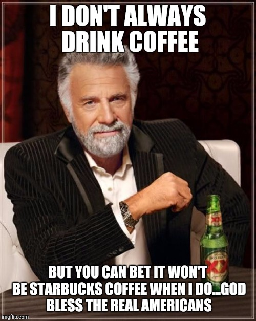 The Most Interesting Man In The World Meme | I DON'T ALWAYS DRINK COFFEE BUT YOU CAN BET IT WON'T BE STARBUCKS COFFEE WHEN I DO...GOD BLESS THE REAL AMERICANS | image tagged in memes,the most interesting man in the world | made w/ Imgflip meme maker
