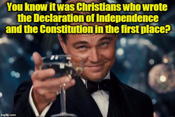 Leonardo Dicaprio Cheers | You know it was Christians who wrote the Declaration of Independence and the Constitution in the first place? | image tagged in memes,leonardo dicaprio cheers,christians,atheism,liberals,conservatives | made w/ Imgflip meme maker