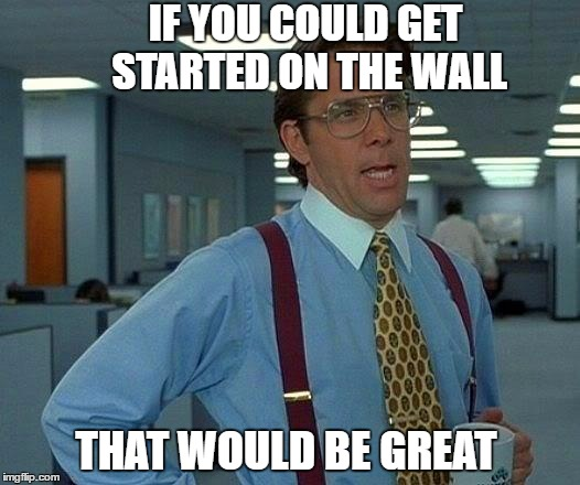 That Would Be Great Meme | IF YOU COULD GET STARTED ON THE WALL THAT WOULD BE GREAT | image tagged in memes,that would be great | made w/ Imgflip meme maker