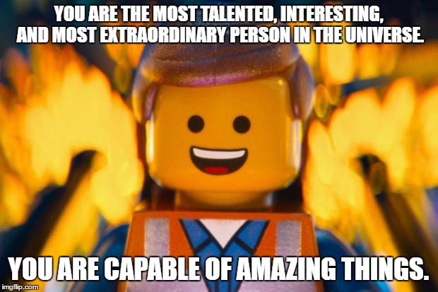 lego movie emmet |  YOU ARE THE MOST TALENTED, INTERESTING, AND MOST EXTRAORDINARY PERSON IN THE UNIVERSE. YOU ARE CAPABLE OF AMAZING THINGS. | image tagged in lego movie emmet | made w/ Imgflip meme maker