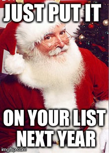 Santa | JUST PUT IT ON YOUR LIST NEXT YEAR | image tagged in santa | made w/ Imgflip meme maker