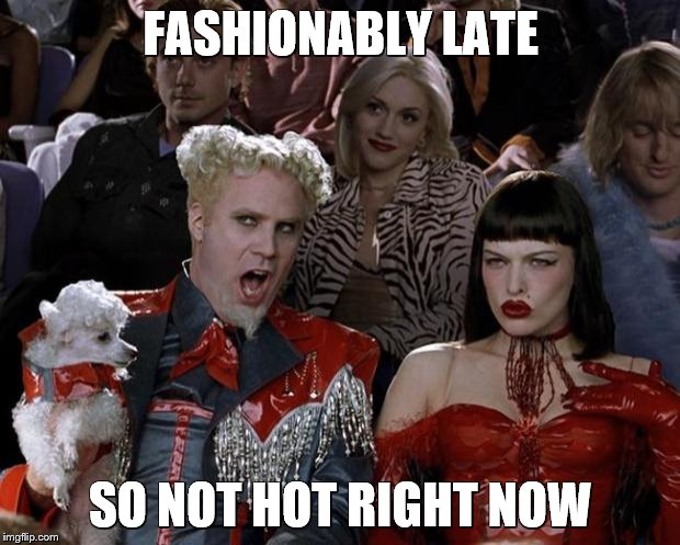 Mugatu So Hot Right Now Meme | FASHIONABLY LATE SO NOT HOT RIGHT NOW | image tagged in memes,mugatu so hot right now | made w/ Imgflip meme maker