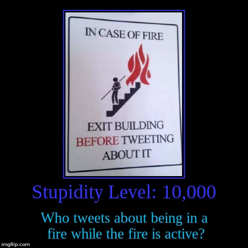 I feel like as the years go by, we get stupider. | Stupidity Level: 10,000 | Who tweets about being in a fire while the fire is active? | image tagged in funny,demotivationals,stupidity,human stupidity | made w/ Imgflip demotivational maker
