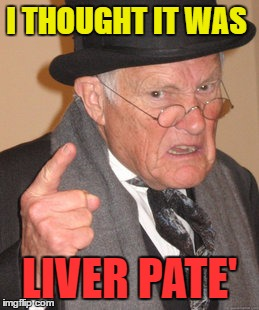 Back In My Day Meme | I THOUGHT IT WAS LIVER PATE' | image tagged in memes,back in my day | made w/ Imgflip meme maker