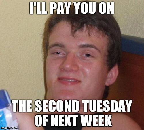 10 Guy Meme | I'LL PAY YOU ON THE SECOND TUESDAY OF NEXT WEEK | image tagged in memes,10 guy | made w/ Imgflip meme maker