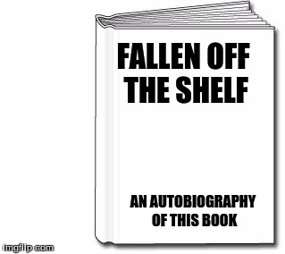 blank book white | FALLEN OFF THE SHELF AN AUTOBIOGRAPHY OF THIS BOOK | image tagged in blank book white | made w/ Imgflip meme maker
