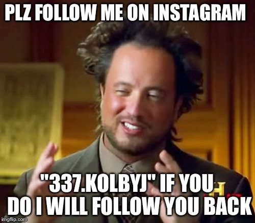 "Ancient Aliens Meme | PLZ FOLLOW ME ON INSTAGRAM ""337.KOLBYJ"" IF YOU DO I WILL FOLLOW YOU BACK 