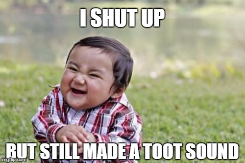 Evil Toddler Meme | I SHUT UP BUT STILL MADE A TOOT SOUND | image tagged in memes,evil toddler | made w/ Imgflip meme maker