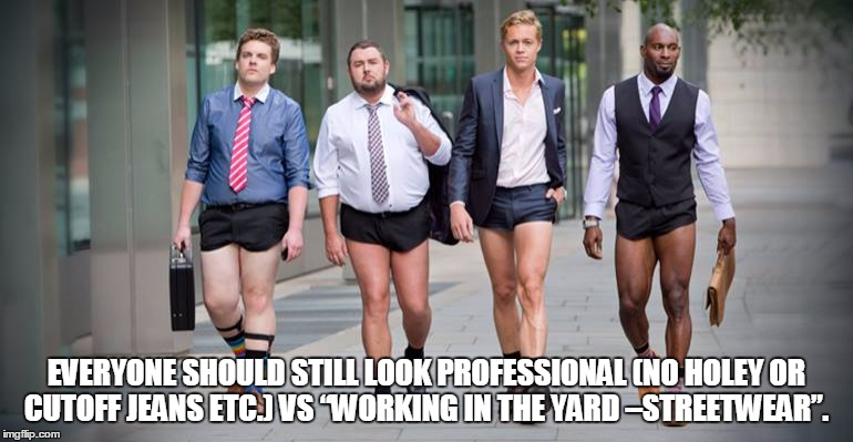 "Casual Friday | EVERYONE SHOULD STILL LOOK PROFESSIONAL (NO HOLEY OR CUTOFF JEANS ETC.) VS ""WORKING IN THE YARD –STREETWEAR"". 