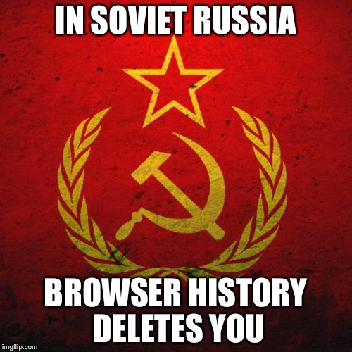 soviet russia |  IN SOVIET RUSSIA; BROWSER HISTORY DELETES YOU | image tagged in soviet russia | made w/ Imgflip meme maker