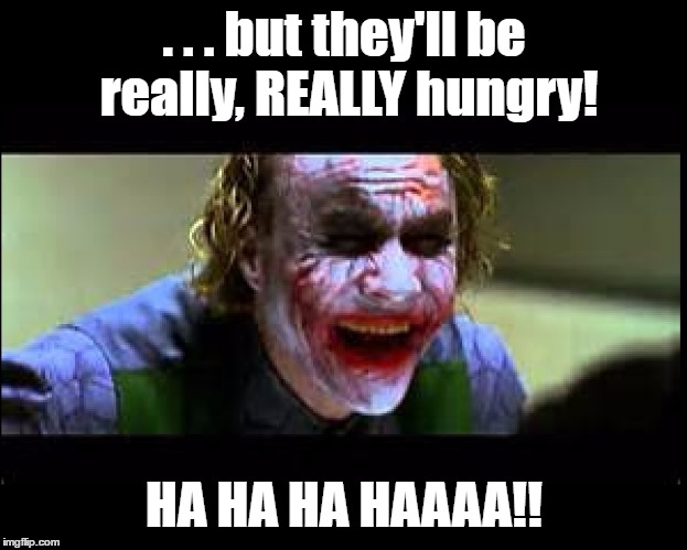 Joker Laughing | . . . but they'll be really, REALLY hungry! HA HA HA HAAAA!! | image tagged in joker laughing | made w/ Imgflip meme maker