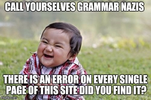 Answer is in the comments  | CALL YOURSELVES GRAMMAR NAZIS THERE IS AN ERROR ON EVERY SINGLE PAGE OF THIS SITE DID YOU FIND IT? | image tagged in memes,evil toddler,grammar nazi | made w/ Imgflip meme maker