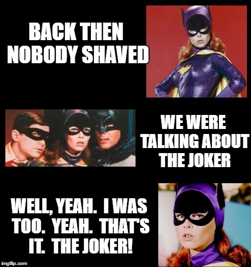 BACK THEN NOBODY SHAVED WE WERE TALKING ABOUT THE JOKER WELL, YEAH.  I WAS TOO.  YEAH.  THAT'S IT.  THE JOKER! | made w/ Imgflip meme maker