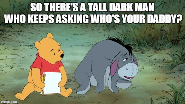SO THERE'S A TALL DARK MAN WHO KEEPS ASKING WHO'S YOUR DADDY? | made w/ Imgflip meme maker