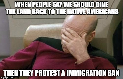 Captain Picard Facepalm Meme | WHEN PEOPLE SAY WE SHOULD GIVE THE LAND BACK TO THE NATIVE AMERICANS THEN THEY PROTEST A IMMIGRATION BAN | image tagged in memes,captain picard facepalm | made w/ Imgflip meme maker