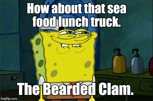 Dont You Squidward Meme | How about that sea food lunch truck. The Bearded Clam. | image tagged in memes,dont you squidward | made w/ Imgflip meme maker