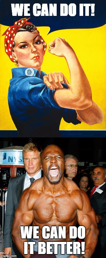 Men are generally better at flexing than women. | WE CAN DO IT! WE CAN DO IT BETTER! | image tagged in memes,rosie the riveter,terry crews,power,flexing | made w/ Imgflip meme maker