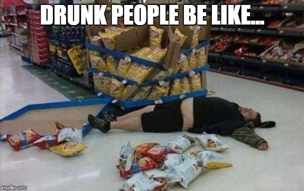 DRUNK PEOPLE BE LIKE... | made w/ Imgflip meme maker