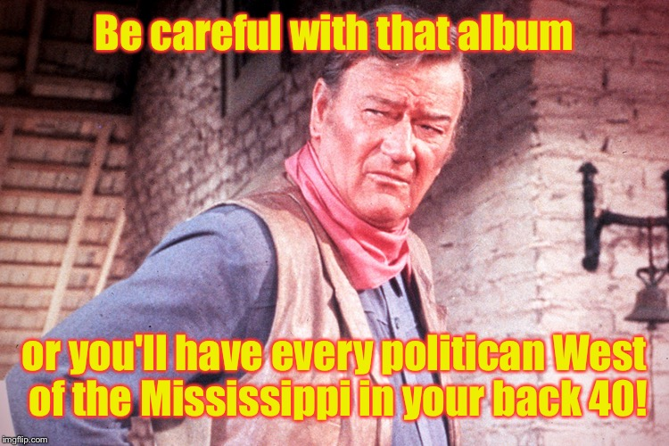 Be careful with that album or you'll have every politican West of the Mississippi in your back 40! | made w/ Imgflip meme maker