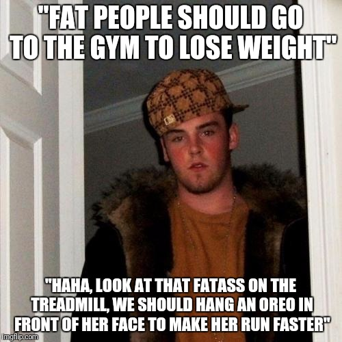 "Scumbag Steve Meme | ""FAT PEOPLE SHOULD GO TO THE GYM TO LOSE WEIGHT"" ""HAHA, LOOK AT THAT FATASS ON THE TREADMILL, WE SHOULD HANG AN OREO IN FRONT OF HER FACE TO 