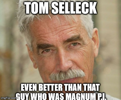 tom selleck | TOM SELLECK EVEN BETTER THAN THAT GUY WHO WAS MAGNUM P.I. | image tagged in tom selleck,sam elliott,funny | made w/ Imgflip meme maker