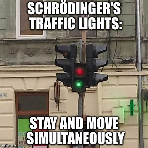 Schrödinger's traffic lights | SCHRÖDINGER'S TRAFFIC LIGHTS: STAY AND MOVE SIMULTANEOUSLY | image tagged in traffic light,schrodinger | made w/ Imgflip meme maker